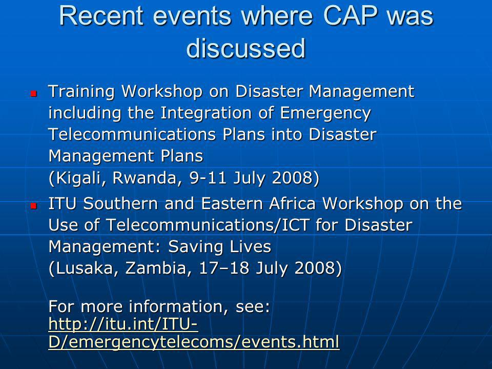 Recent events where CAP was discussed Training Workshop on Disaster Management including the Integration of Emergency Telecommunications Plans into Disaster Management Plans (Kigali, Rwanda, 9-11 July 2008) Training Workshop on Disaster Management including the Integration of Emergency Telecommunications Plans into Disaster Management Plans (Kigali, Rwanda, 9-11 July 2008) ITU Southern and Eastern Africa Workshop on the Use of Telecommunications/ICT for Disaster Management: Saving Lives (Lusaka, Zambia, 17–18 July 2008) ITU Southern and Eastern Africa Workshop on the Use of Telecommunications/ICT for Disaster Management: Saving Lives (Lusaka, Zambia, 17–18 July 2008) For more information, see: http://itu.int/ITU- D/emergencytelecoms/events.html http://itu.int/ITU- D/emergencytelecoms/events.html http://itu.int/ITU- D/emergencytelecoms/events.html