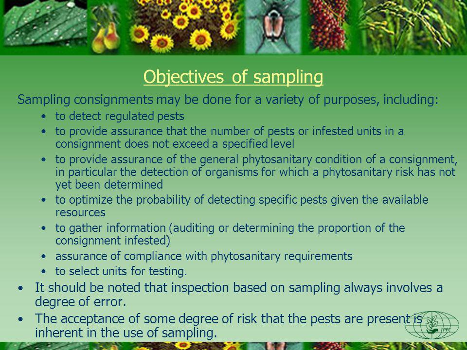 Objectives of sampling Sampling consignments may be done for a variety of purposes, including: to detect regulated pests to provide assurance that the number of pests or infested units in a consignment does not exceed a specified level to provide assurance of the general phytosanitary condition of a consignment, in particular the detection of organisms for which a phytosanitary risk has not yet been determined to optimize the probability of detecting specific pests given the available resources to gather information (auditing or determining the proportion of the consignment infested) assurance of compliance with phytosanitary requirements to select units for testing.