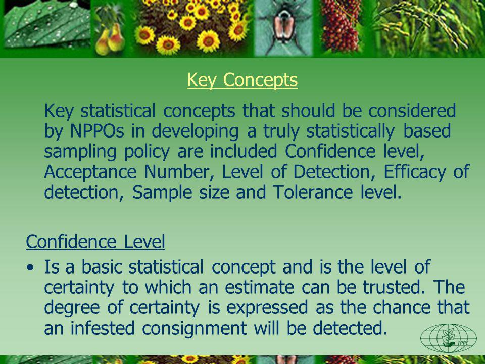 Key Concepts Key statistical concepts that should be considered by NPPOs in developing a truly statistically based sampling policy are included Confidence level, Acceptance Number, Level of Detection, Efficacy of detection, Sample size and Tolerance level.