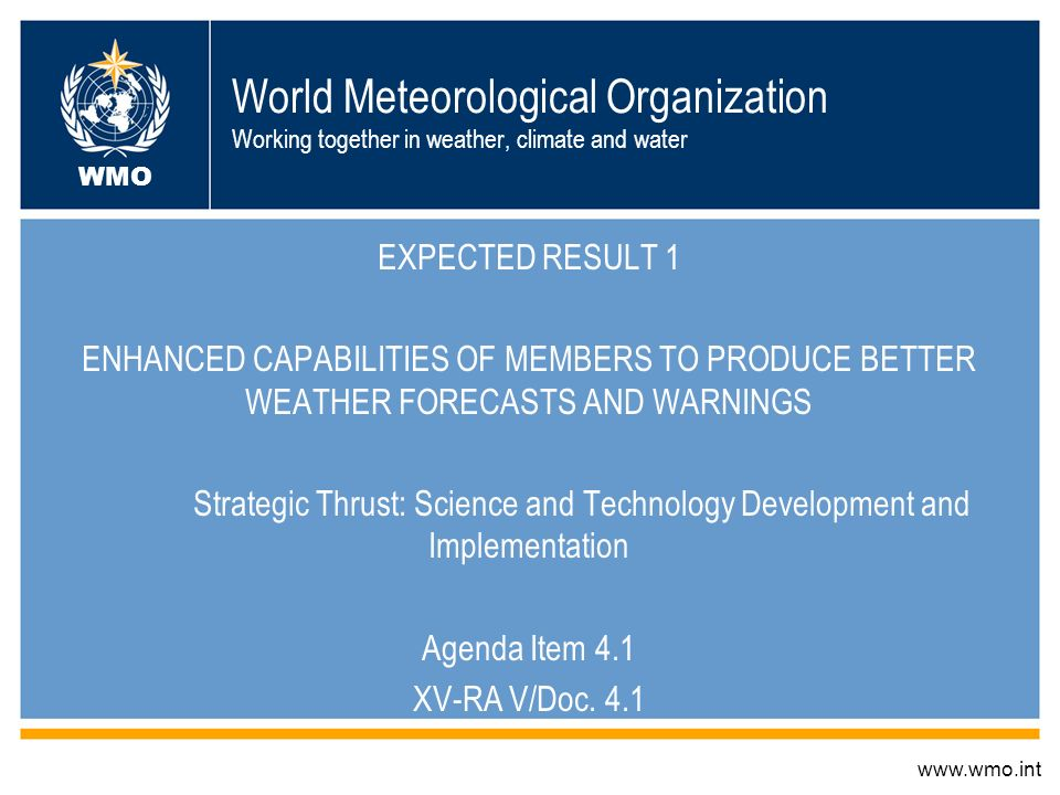 World Meteorological Organization Working together in weather, climate and water EXPECTED RESULT 1 ENHANCED CAPABILITIES OF MEMBERS TO PRODUCE BETTER WEATHER FORECASTS AND WARNINGS Strategic Thrust: Science and Technology Development and Implementation Agenda Item 4.1 XV-RA V/Doc.