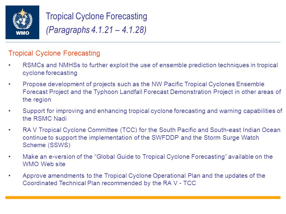 Tropical Cyclone Forecasting (Paragraphs – ) WMO Tropical Cyclone Forecasting RSMCs and NMHSs to further exploit the use of ensemble prediction techniques in tropical cyclone forecasting Propose development of projects such as the NW Pacific Tropical Cyclones Ensemble Forecast Project and the Typhoon Landfall Forecast Demonstration Project in other areas of the region Support for improving and enhancing tropical cyclone forecasting and warning capabilities of the RSMC Nadi RA V Tropical Cyclone Committee (TCC) for the South Pacific and South-east Indian Ocean continue to support the implementation of the SWFDDP and the Storm Surge Watch Scheme (SSWS) Make an e-version of the Global Guide to Tropical Cyclone Forecasting available on the WMO Web site Approve amendments to the Tropical Cyclone Operational Plan and the updates of the Coordinated Technical Plan recommended by the RA V - TCC