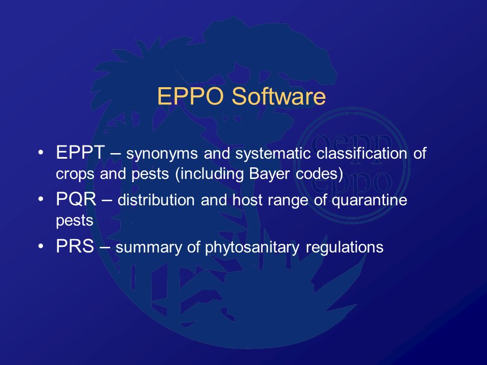 EPPO Software EPPT – synonyms and systematic classification of crops and pests (including Bayer codes) PQR – distribution and host range of quarantine pests PRS – summary of phytosanitary regulations