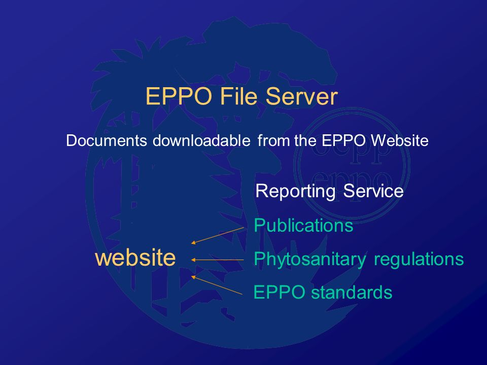 EPPO File Server Documents downloadable from the EPPO Website Publications Phytosanitary regulations EPPO standards Reporting Service website