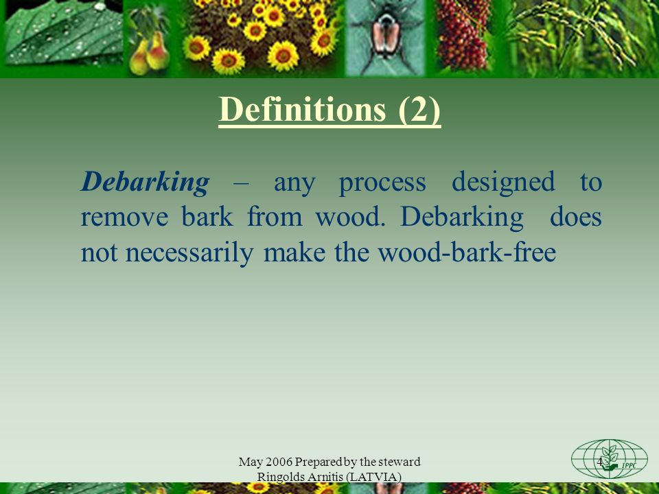 May 2006 Prepared by the steward Ringolds Arnitis (LATVIA) 4 Definitions (2) Debarking – any process designed to remove bark from wood.
