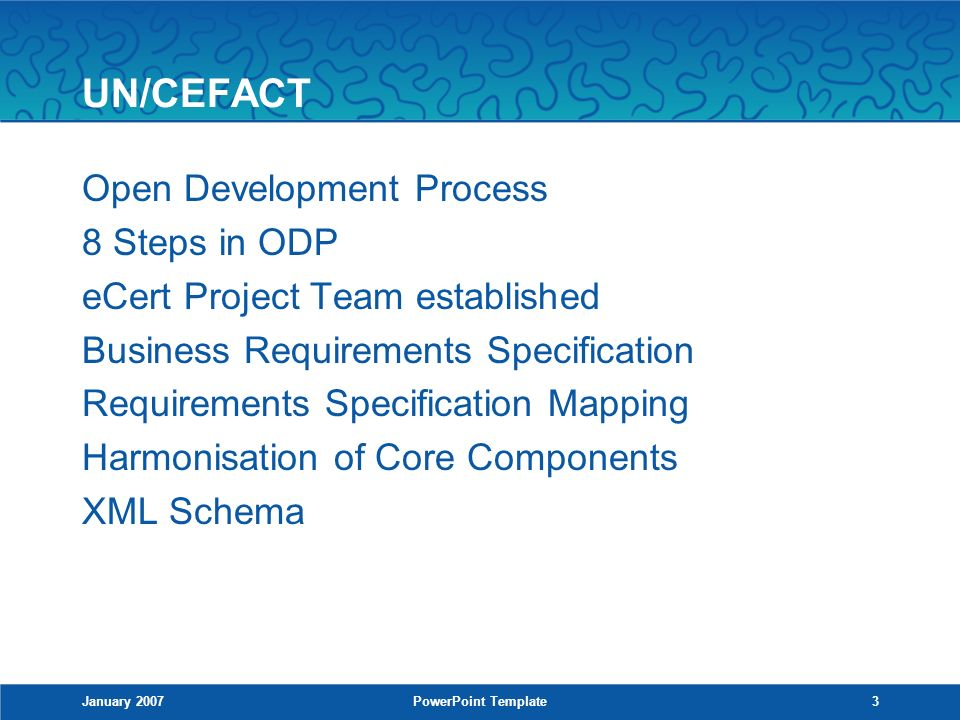 January 2007PowerPoint Template3 UN/CEFACT Open Development Process 8 Steps in ODP eCert Project Team established Business Requirements Specification Requirements Specification Mapping Harmonisation of Core Components XML Schema