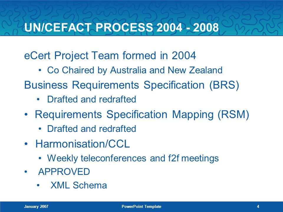 January 2007PowerPoint Template4 UN/CEFACT PROCESS 2004 - 2008 eCert Project Team formed in 2004 Co Chaired by Australia and New Zealand Business Requirements Specification (BRS) Drafted and redrafted Requirements Specification Mapping (RSM) Drafted and redrafted Harmonisation/CCL Weekly teleconferences and f2f meetings APPROVED XML Schema
