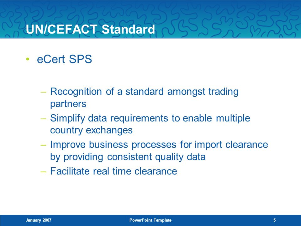January 2007PowerPoint Template5 UN/CEFACT Standard eCert SPS –Recognition of a standard amongst trading partners –Simplify data requirements to enable multiple country exchanges –Improve business processes for import clearance by providing consistent quality data –Facilitate real time clearance