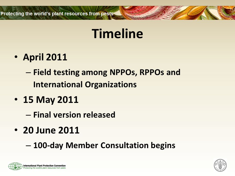 Timeline April 2011 – Field testing among NPPOs, RPPOs and International Organizations 15 May 2011 – Final version released 20 June 2011 – 100-day Member Consultation begins