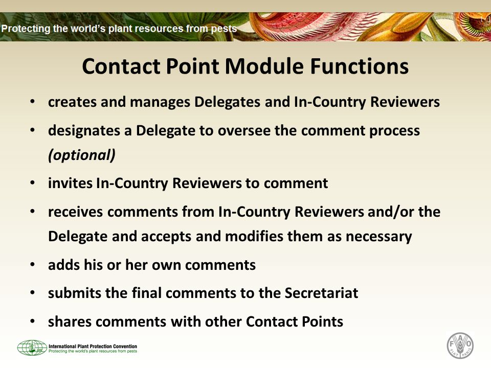 Contact Point Module Functions creates and manages Delegates and In-Country Reviewers designates a Delegate to oversee the comment process (optional) invites In-Country Reviewers to comment receives comments from In-Country Reviewers and/or the Delegate and accepts and modifies them as necessary adds his or her own comments submits the final comments to the Secretariat shares comments with other Contact Points