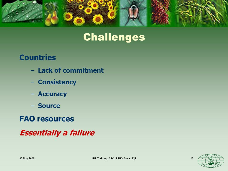 23 May 2005IPP Training, SPC / PPPO Suva - Fiji 11 Challenges Countries –Lack of commitment –Consistency –Accuracy –Source FAO resources Essentially a failure