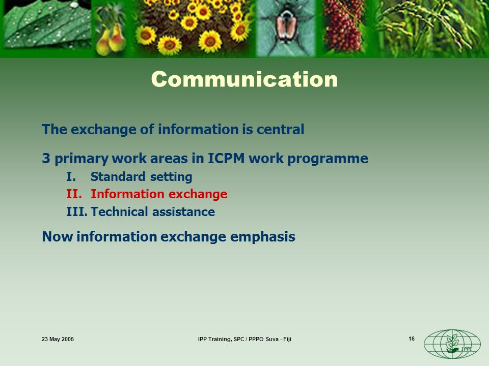 23 May 2005IPP Training, SPC / PPPO Suva - Fiji 16 Communication The exchange of information is central 3 primary work areas in ICPM work programme I.Standard setting II.Information exchange III.Technical assistance Now information exchange emphasis