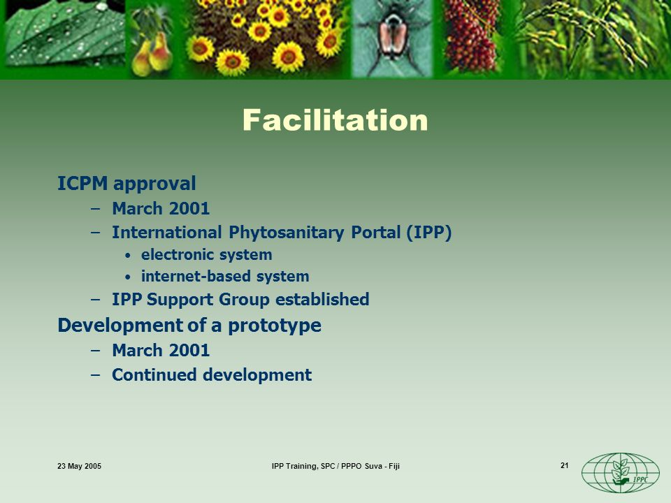 23 May 2005IPP Training, SPC / PPPO Suva - Fiji 21 Facilitation ICPM approval –March 2001 –International Phytosanitary Portal (IPP) electronic system internet-based system –IPP Support Group established Development of a prototype –March 2001 –Continued development