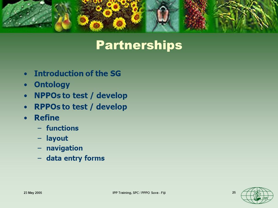 23 May 2005IPP Training, SPC / PPPO Suva - Fiji 25 Partnerships Introduction of the SG Ontology NPPOs to test / develop RPPOs to test / develop Refine –functions –layout –navigation –data entry forms