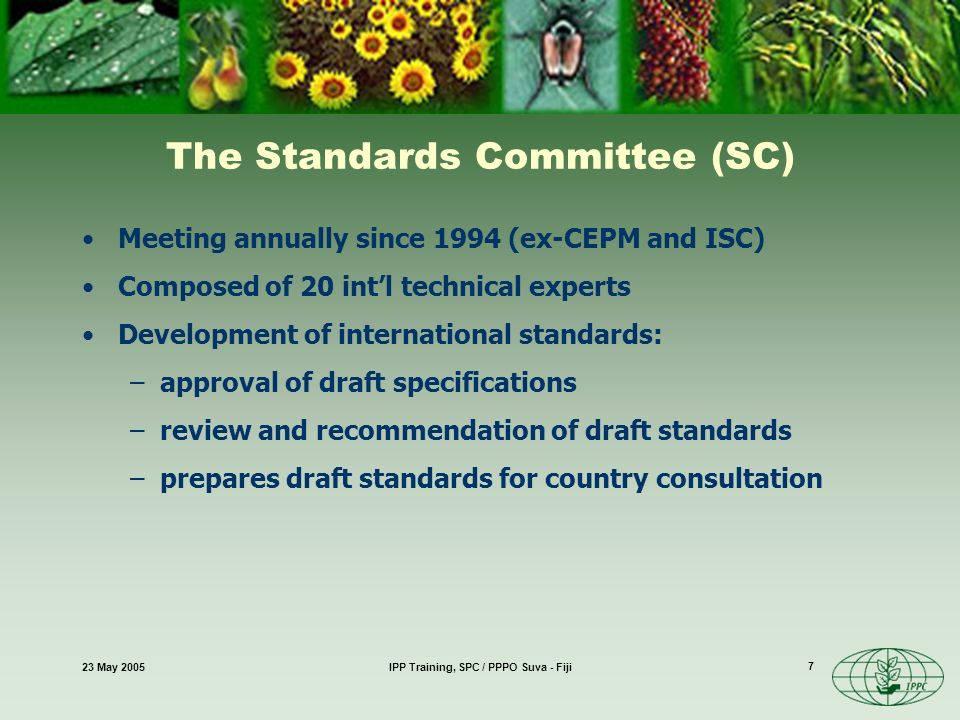 23 May 2005IPP Training, SPC / PPPO Suva - Fiji 7 The Standards Committee (SC) Meeting annually since 1994 (ex-CEPM and ISC) Composed of 20 intl technical experts Development of international standards: –approval of draft specifications –review and recommendation of draft standards –prepares draft standards for country consultation