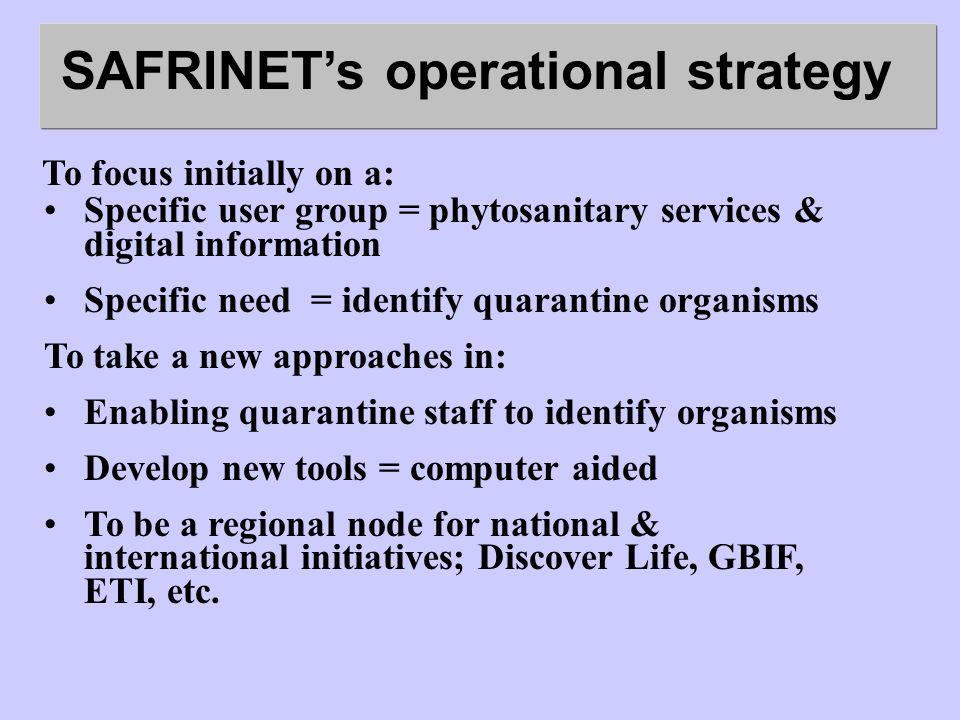 SAFRINETs operational strategy To focus initially on a: Specific user group = phytosanitary services & digital information Specific need = identify quarantine organisms To take a new approaches in: Enabling quarantine staff to identify organisms Develop new tools = computer aided To be a regional node for national & international initiatives; Discover Life, GBIF, ETI, etc.
