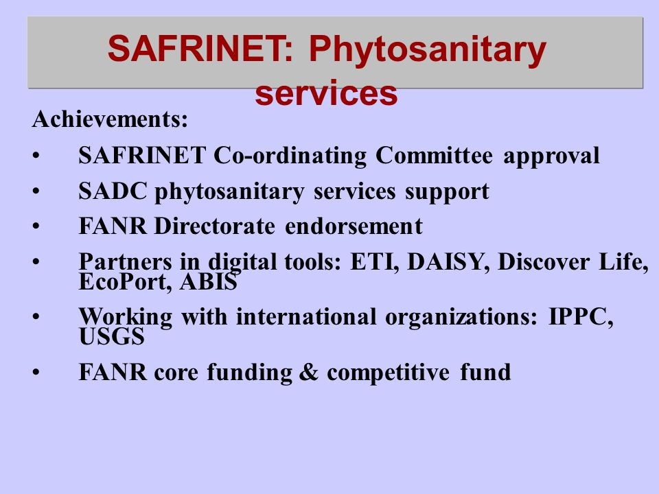 SAFRINET: Phytosanitary services Achievements: SAFRINET Co-ordinating Committee approval SADC phytosanitary services support FANR Directorate endorsement Partners in digital tools: ETI, DAISY, Discover Life, EcoPort, ABIS Working with international organizations: IPPC, USGS FANR core funding & competitive fund