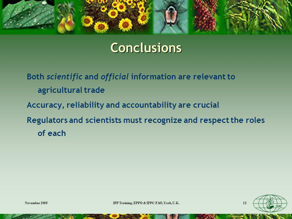 November 2005IPP Training, EPPO & IPPC/FAO, York, U.K.12 Conclusions Both scientific and official information are relevant to agricultural trade Accuracy, reliability and accountability are crucial Regulators and scientists must recognize and respect the roles of each