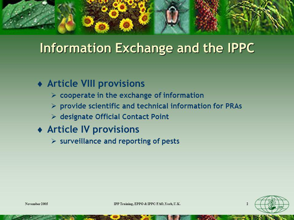 November 2005IPP Training, EPPO & IPPC/FAO, York, U.K.2 Information Exchange and the IPPC Article VIII provisions cooperate in the exchange of information provide scientific and technical information for PRAs designate Official Contact Point Article IV provisions surveillance and reporting of pests