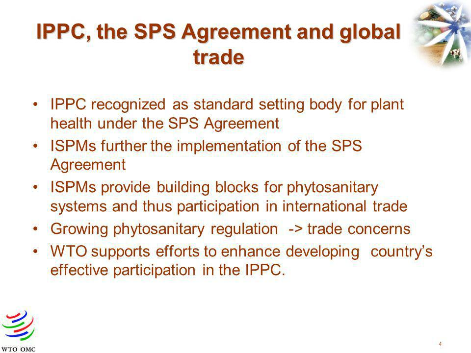 4 IPPC, the SPS Agreement and global trade IPPC recognized as standard setting body for plant health under the SPS Agreement ISPMs further the implementation of the SPS Agreement ISPMs provide building blocks for phytosanitary systems and thus participation in international trade Growing phytosanitary regulation -> trade concerns WTO supports efforts to enhance developing countrys effective participation in the IPPC.
