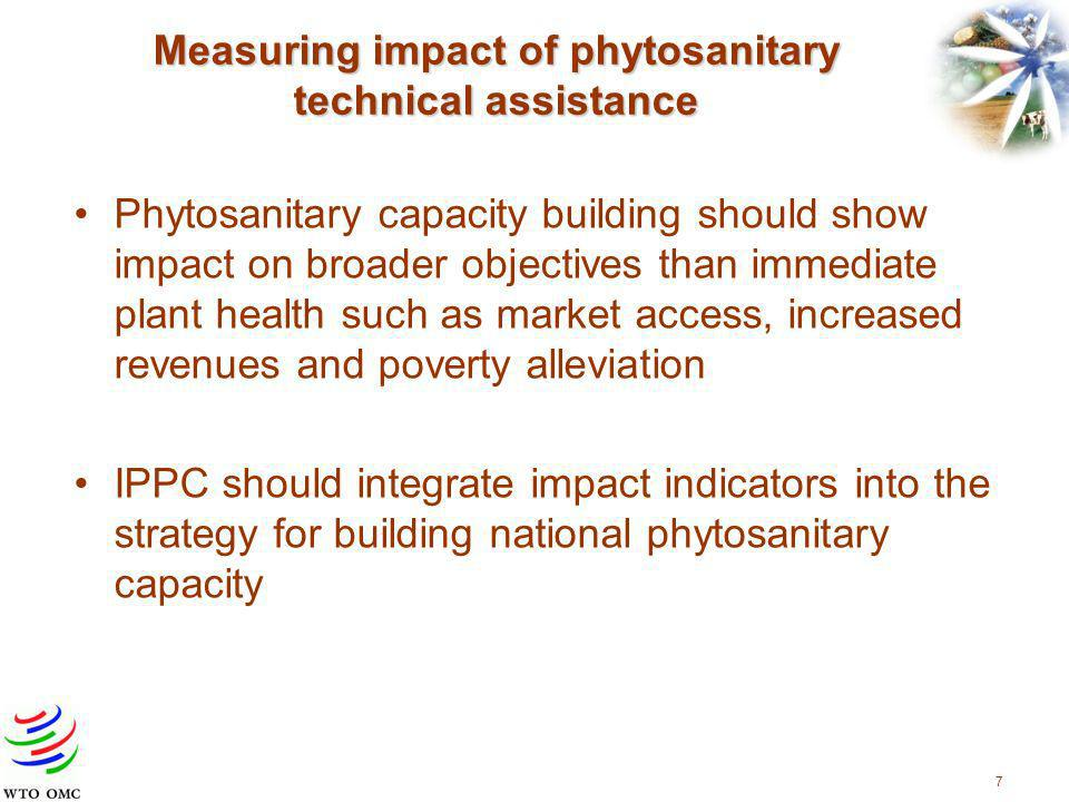7 Measuring impact of phytosanitary technical assistance Phytosanitary capacity building should show impact on broader objectives than immediate plant health such as market access, increased revenues and poverty alleviation IPPC should integrate impact indicators into the strategy for building national phytosanitary capacity