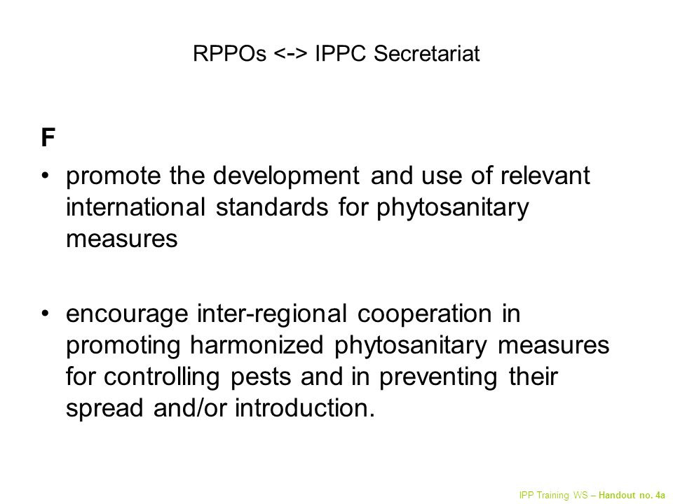 RPPOs IPPC Secretariat F promote the development and use of relevant international standards for phytosanitary measures encourage inter-regional cooperation in promoting harmonized phytosanitary measures for controlling pests and in preventing their spread and/or introduction.