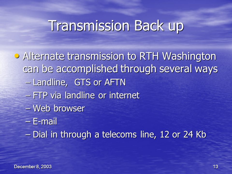 December 8, 200313 Transmission Back up Alternate transmission to RTH Washington can be accomplished through several ways Alternate transmission to RTH Washington can be accomplished through several ways –Landline, GTS or AFTN –FTP via landline or internet –Web browser –E-mail –Dial in through a telecoms line, 12 or 24 Kb