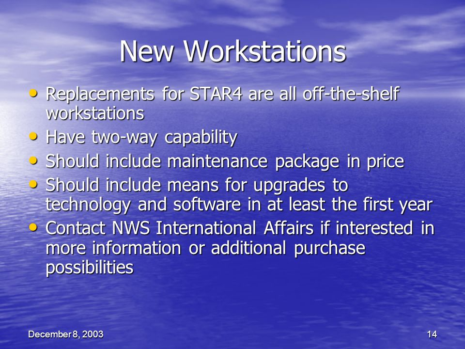 December 8, 200314 New Workstations Replacements for STAR4 are all off-the-shelf workstations Replacements for STAR4 are all off-the-shelf workstations Have two-way capability Have two-way capability Should include maintenance package in price Should include maintenance package in price Should include means for upgrades to technology and software in at least the first year Should include means for upgrades to technology and software in at least the first year Contact NWS International Affairs if interested in more information or additional purchase possibilities Contact NWS International Affairs if interested in more information or additional purchase possibilities