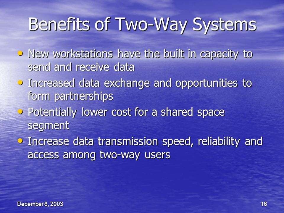 December 8, 200316 Benefits of Two-Way Systems New workstations have the built in capacity to send and receive data New workstations have the built in capacity to send and receive data Increased data exchange and opportunities to form partnerships Increased data exchange and opportunities to form partnerships Potentially lower cost for a shared space segment Potentially lower cost for a shared space segment Increase data transmission speed, reliability and access among two-way users Increase data transmission speed, reliability and access among two-way users
