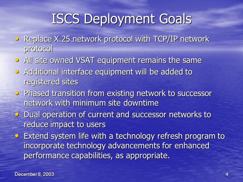 December 8, 20034 ISCS Deployment Goals Replace X.25 network protocol with TCP/IP network protocol Replace X.25 network protocol with TCP/IP network protocol All site owned VSAT equipment remains the same All site owned VSAT equipment remains the same Additional interface equipment will be added to registered sites Additional interface equipment will be added to registered sites Phased transition from existing network to successor network with minimum site downtime Phased transition from existing network to successor network with minimum site downtime Dual operation of current and successor networks to reduce impact to users Dual operation of current and successor networks to reduce impact to users Extend system life with a technology refresh program to incorporate technology advancements for enhanced performance capabilities, as appropriate.