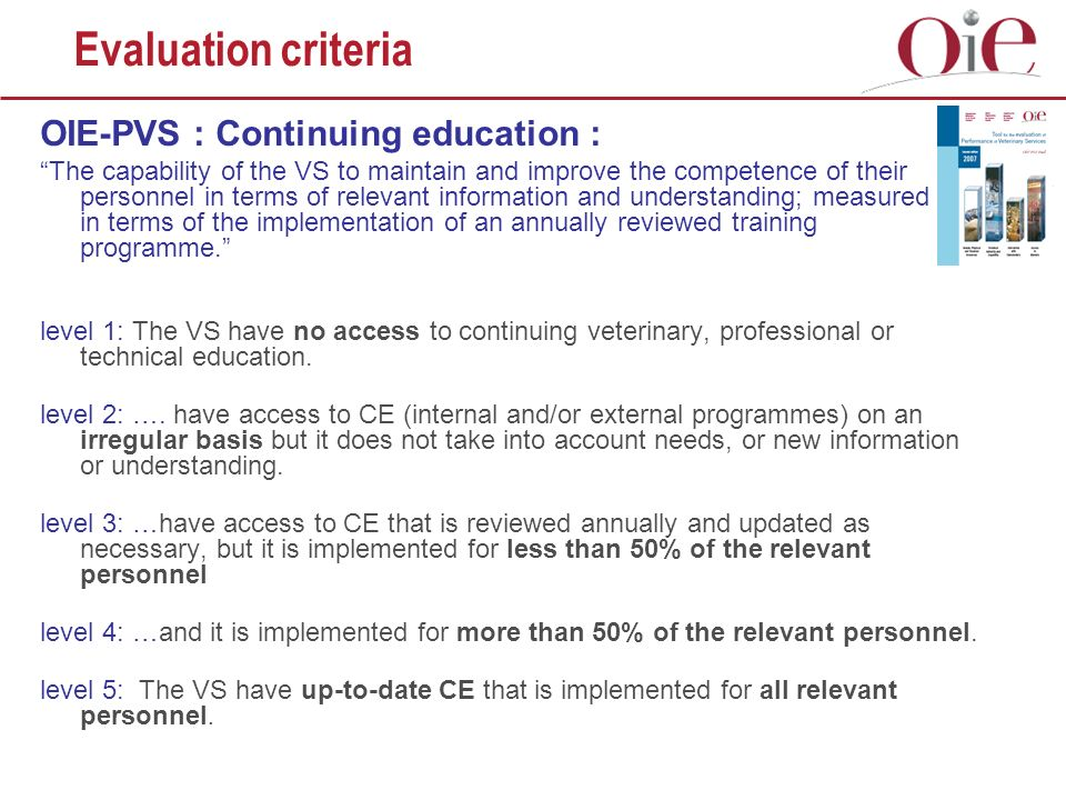 OIE-PVS : Continuing education : The capability of the VS to maintain and improve the competence of their personnel in terms of relevant information and understanding; measured in terms of the implementation of an annually reviewed training programme.