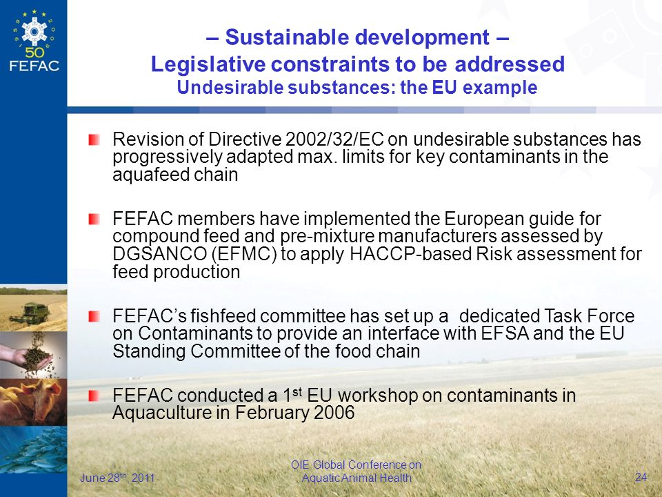 24 OIE Global Conference on Aquatic Animal Health June 28 th, 2011 – Sustainable development – Legislative constraints to be addressed Undesirable substances: the EU example Revision of Directive 2002/32/EC on undesirable substances has progressively adapted max.