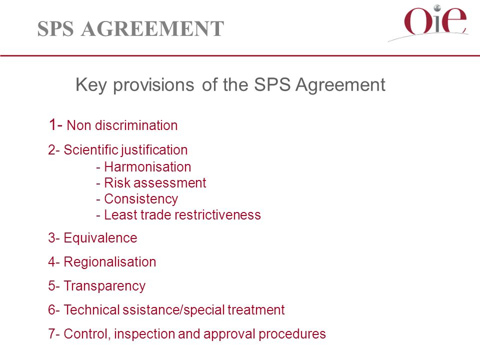 SPS AGREEMENT Key provisions of the SPS Agreement 1- Non discrimination 2- Scientific justification - Harmonisation - Risk assessment - Consistency - Least trade restrictiveness 3- Equivalence 4- Regionalisation 5- Transparency 6- Technical ssistance/special treatment 7- Control, inspection and approval procedures