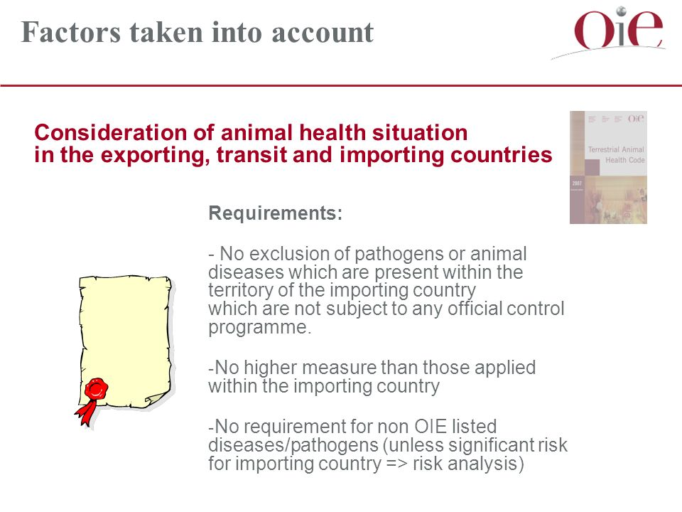 Consideration of animal health situation in the exporting, transit and importing countries Factors taken into account Requirements: - No exclusion of pathogens or animal diseases which are present within the territory of the importing country which are not subject to any official control programme.