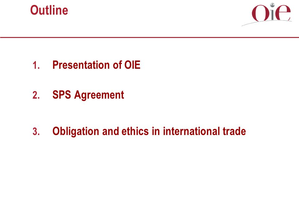 Outline 1. Presentation of OIE 2. SPS Agreement 3. Obligation and ethics in international trade