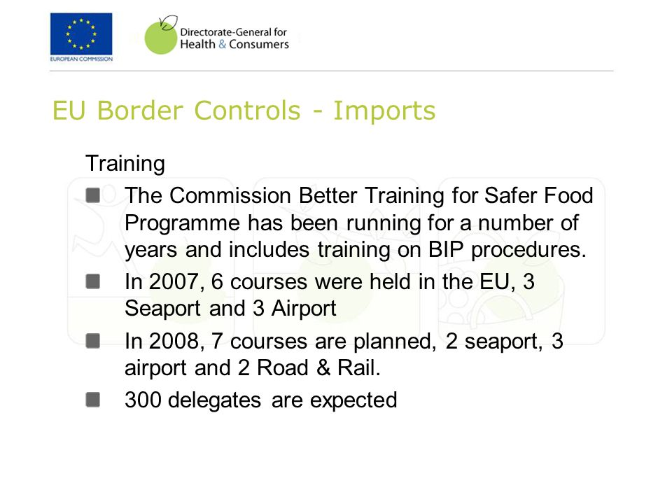 EU Border Controls - Imports Training The Commission Better Training for Safer Food Programme has been running for a number of years and includes training on BIP procedures.