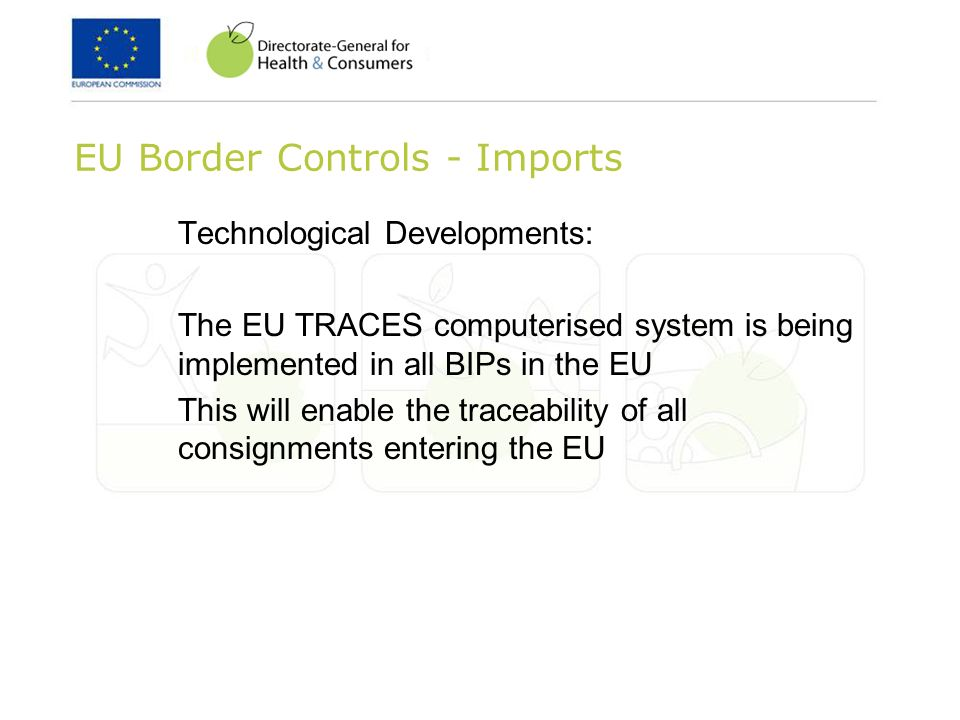 EU Border Controls - Imports Technological Developments: The EU TRACES computerised system is being implemented in all BIPs in the EU This will enable the traceability of all consignments entering the EU