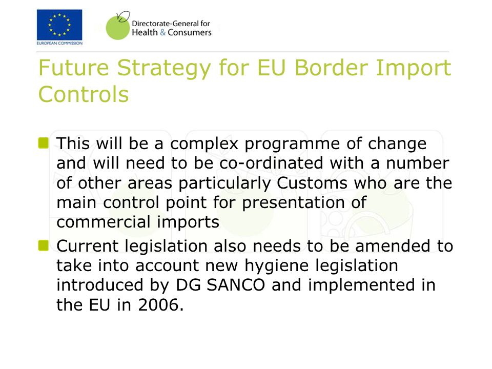 Future Strategy for EU Border Import Controls This will be a complex programme of change and will need to be co-ordinated with a number of other areas particularly Customs who are the main control point for presentation of commercial imports Current legislation also needs to be amended to take into account new hygiene legislation introduced by DG SANCO and implemented in the EU in 2006.
