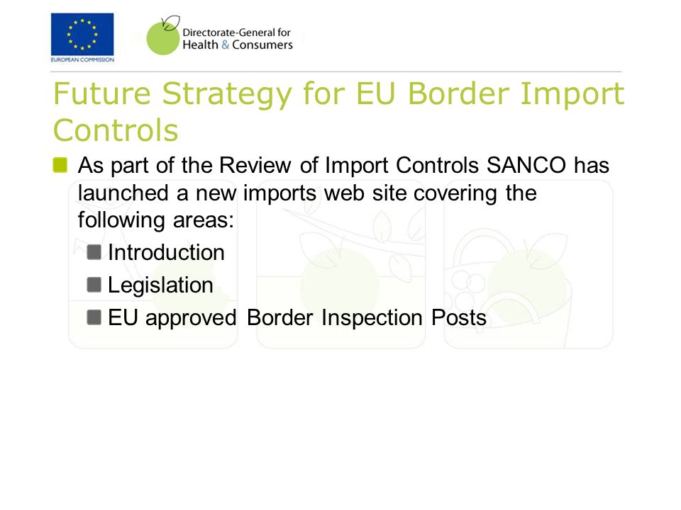 Future Strategy for EU Border Import Controls As part of the Review of Import Controls SANCO has launched a new imports web site covering the following areas: Introduction Legislation EU approved Border Inspection Posts
