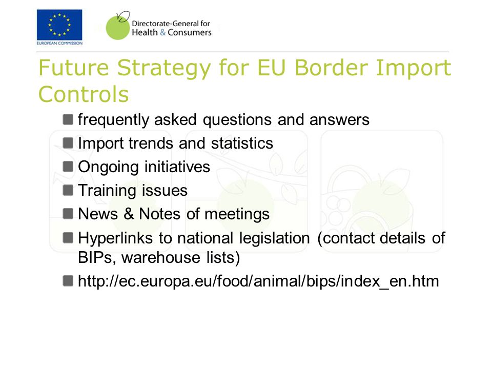 Future Strategy for EU Border Import Controls frequently asked questions and answers Import trends and statistics Ongoing initiatives Training issues News & Notes of meetings Hyperlinks to national legislation (contact details of BIPs, warehouse lists)