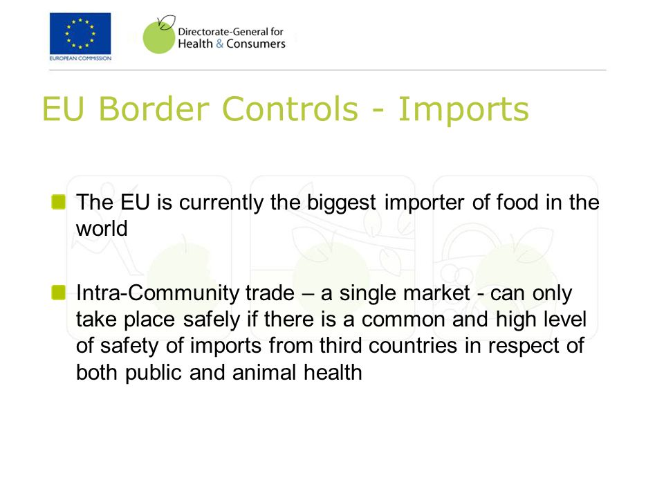 EU Border Controls - Imports The EU is currently the biggest importer of food in the world Intra-Community trade – a single market - can only take place safely if there is a common and high level of safety of imports from third countries in respect of both public and animal health