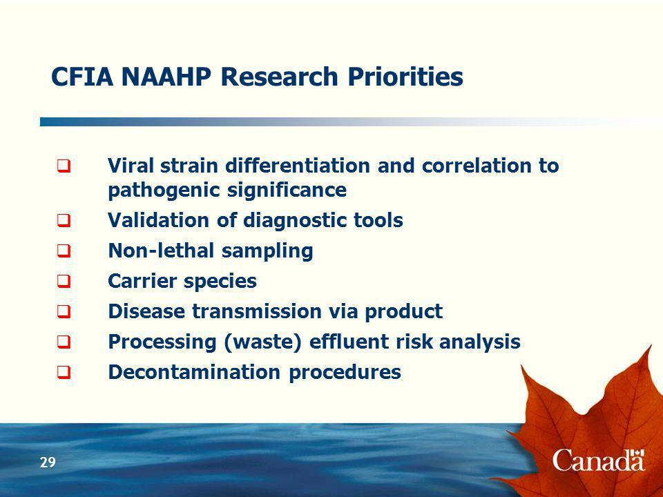 29 CFIA NAAHP Research Priorities Viral strain differentiation and correlation to pathogenic significance Validation of diagnostic tools Non-lethal sampling Carrier species Disease transmission via product Processing (waste) effluent risk analysis Decontamination procedures