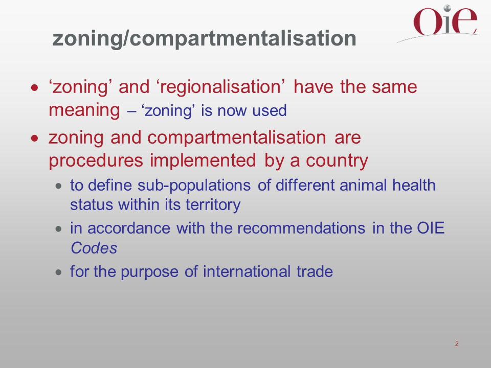 2 zoning/compartmentalisation zoning and regionalisation have the same meaning – zoning is now used zoning and compartmentalisation are procedures implemented by a country to define sub-populations of different animal health status within its territory in accordance with the recommendations in the OIE Codes for the purpose of international trade