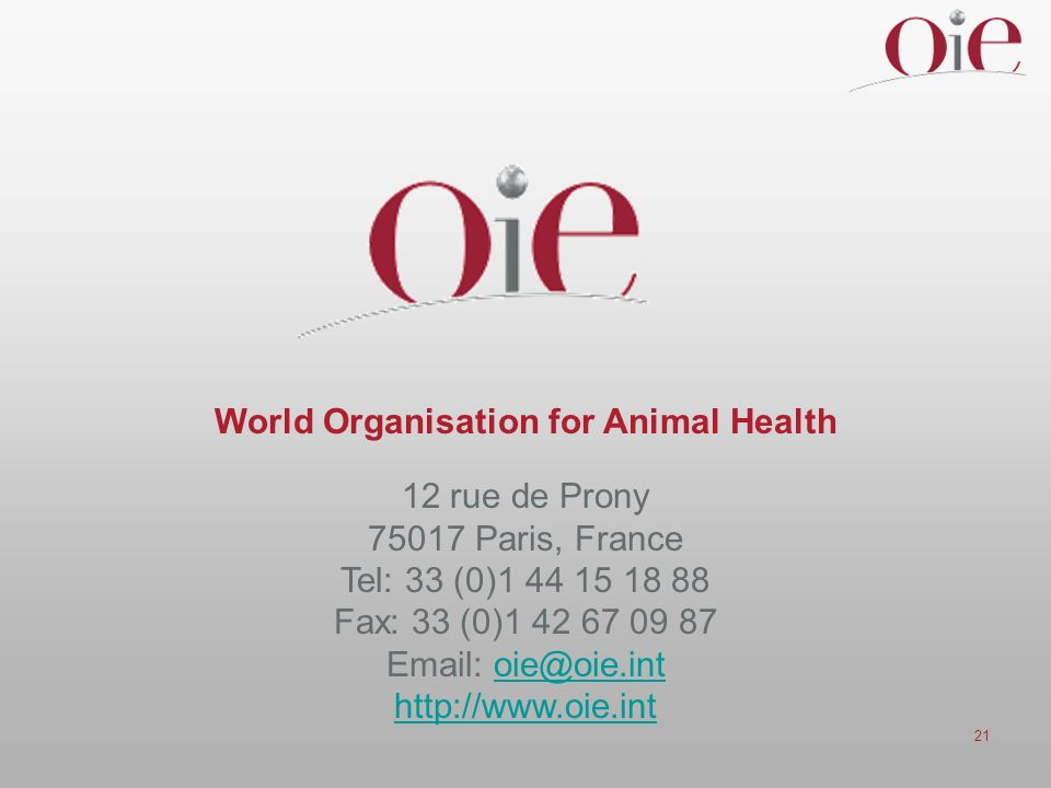 21 World Organisation for Animal Health 12 rue de Prony 75017 Paris, France Tel: 33 (0)1 44 15 18 88 Fax: 33 (0)1 42 67 09 87 Email: oie@oie.intoie@oie.int http://www.oie.int