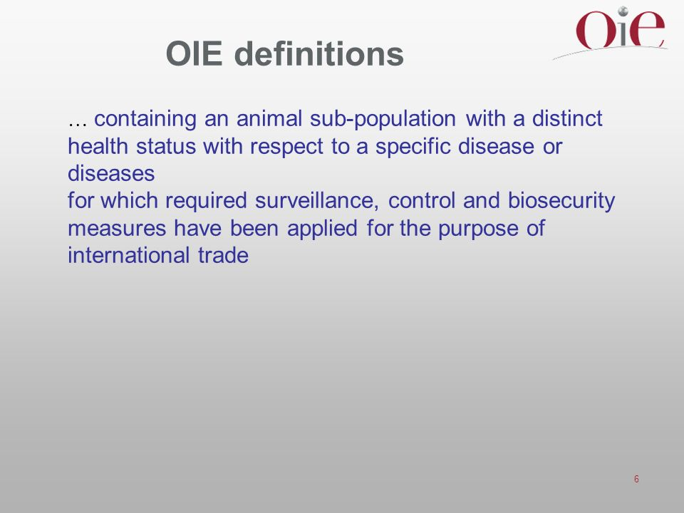 6 OIE definitions … containing an animal sub-population with a distinct health status with respect to a specific disease or diseases for which required surveillance, control and biosecurity measures have been applied for the purpose of international trade