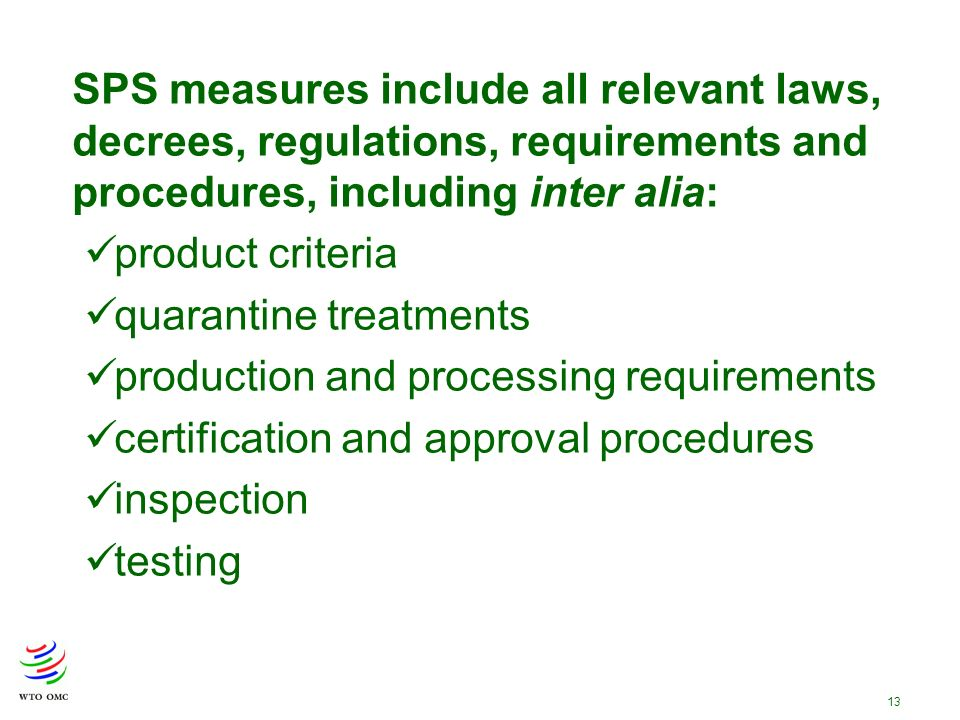 13 SPS measures include all relevant laws, decrees, regulations, requirements and procedures, including inter alia: product criteria quarantine treatments production and processing requirements certification and approval procedures inspection testing