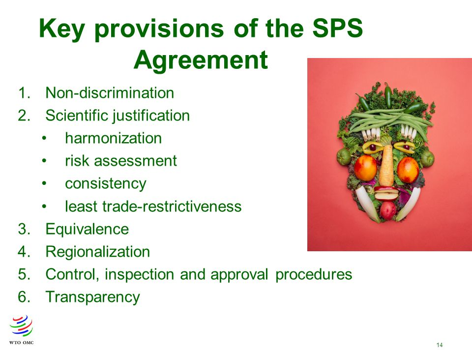 14 Key provisions of the SPS Agreement 1.Non-discrimination 2.Scientific justification harmonization risk assessment consistency least trade-restrictiveness 3.Equivalence 4.Regionalization 5.Control, inspection and approval procedures 6.Transparency