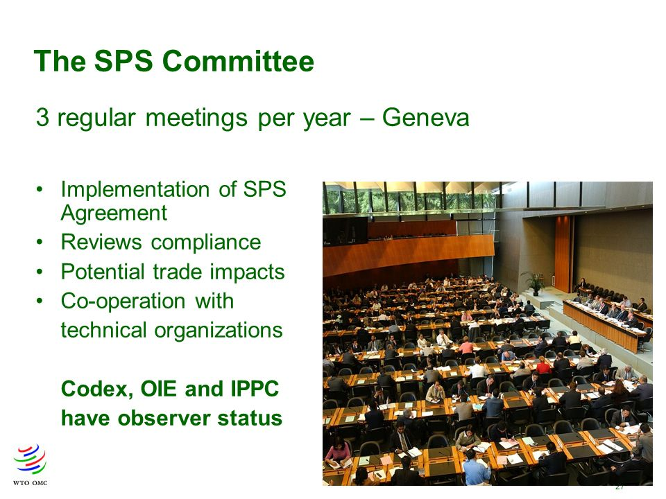 27 The SPS Committee Implementation of SPS Agreement Reviews compliance Potential trade impacts Co-operation with technical organizations Codex, OIE and IPPC have observer status 3 regular meetings per year – Geneva