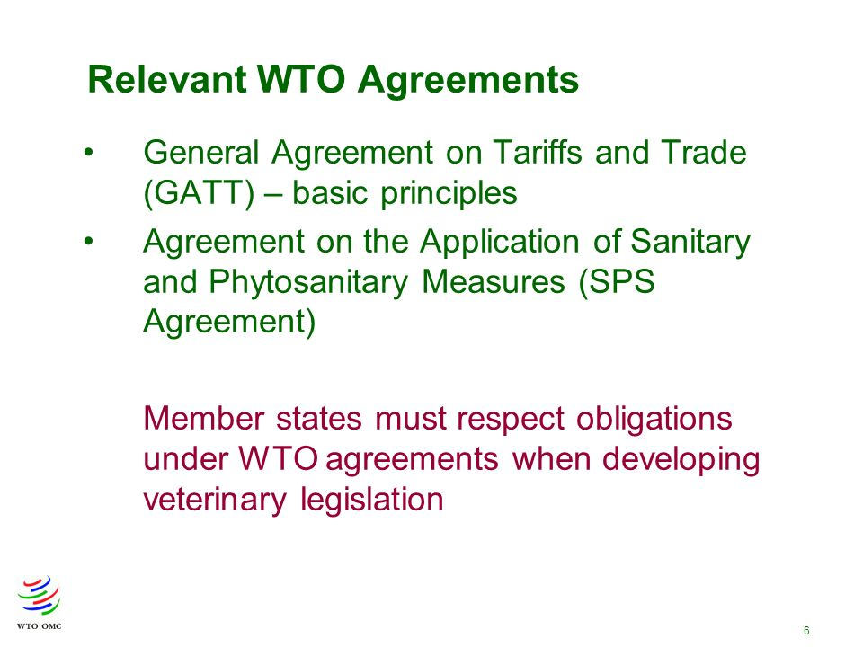 6 Relevant WTO Agreements General Agreement on Tariffs and Trade (GATT) – basic principles Agreement on the Application of Sanitary and Phytosanitary Measures (SPS Agreement) Member states must respect obligations under WTO agreements when developing veterinary legislation
