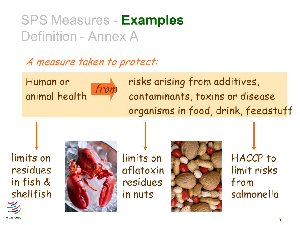 9 Human or risks arising from additives, animal health contaminants, toxins or disease organisms in food, drink, feedstuff from SPS Measures - Examples Definition - Annex A A measure taken to protect: limits on residues in fish & shellfish limits on aflatoxin residues in nuts HACCP to limit risks from salmonella