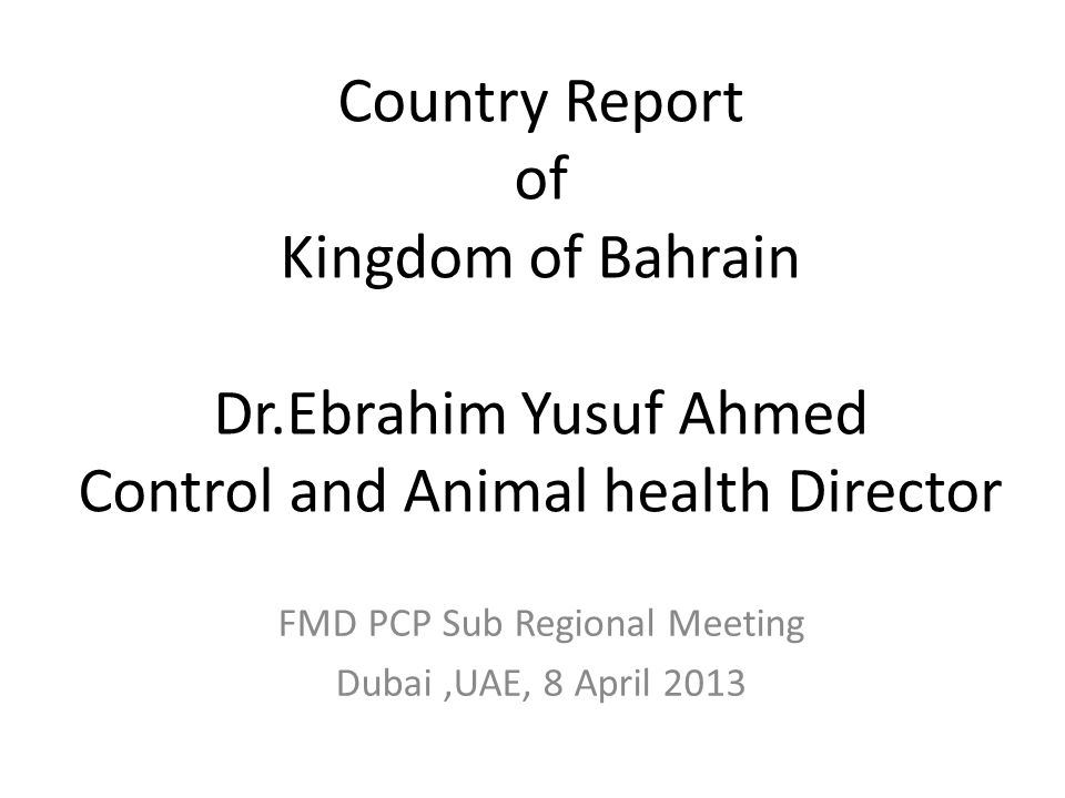 Country Report of Kingdom of Bahrain Dr.Ebrahim Yusuf Ahmed Control and Animal health Director FMD PCP Sub Regional Meeting Dubai,UAE, 8 April 2013